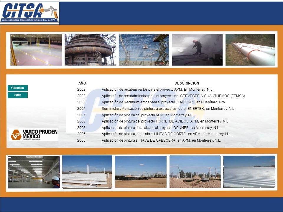 Salir Clientes AÑODESCRIPCION 2003MANTENIMIENTO DE PINTURA A TERMINAL MARITIMA 2004SUMINISTRO Y APLICACIÓN DE PINTURA A INSTALACIONES EN PUERTO DE EMBARQUES 2007APLICACIÓN DE PINTURA EN TERMINAL MARITIMA