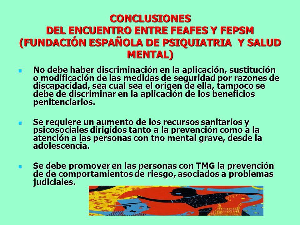 CONCLUSIONES DEL ENCUENTRO ENTRE FEAFES Y FEPSM (FUNDACIÓN ESPAÑOLA DE PSIQUIATRIA Y SALUD MENTAL) No debe haber discriminación en la aplicación, sust