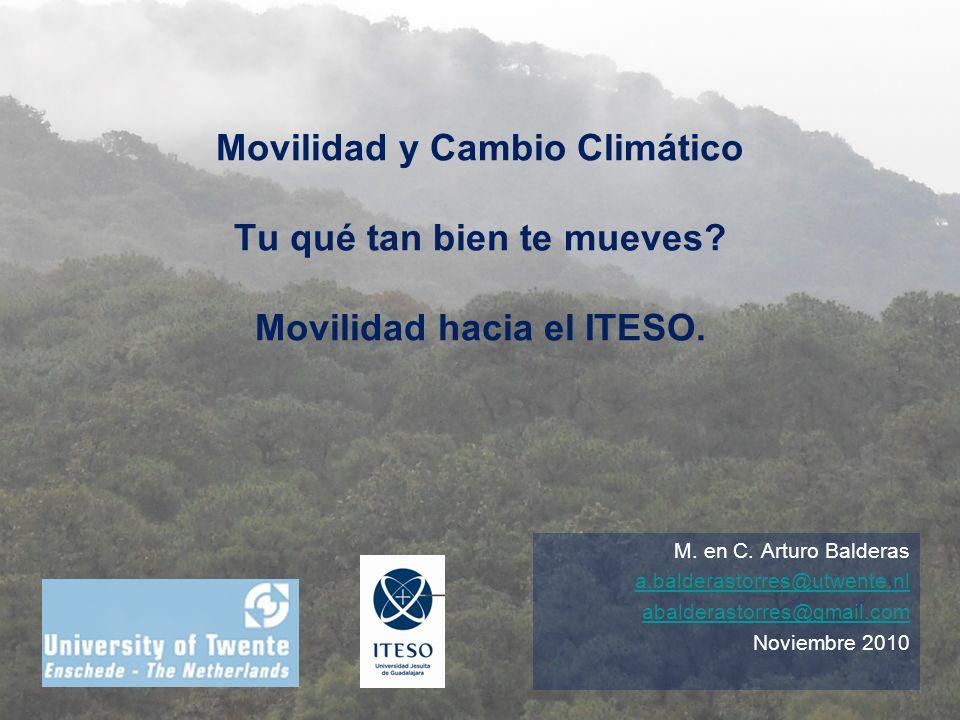 Movilidad y Cambio Climático Tu qué tan bien te mueves? Movilidad hacia el ITESO. M. en C. Arturo Balderas a.balderastorres@utwente.nl abalderastorres