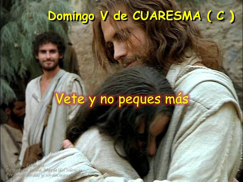 Domingo V de CUARESMA ( C ) Grupo de Liturgia Parroquia Santa María del Silencio Personas sordas y sordociegas.