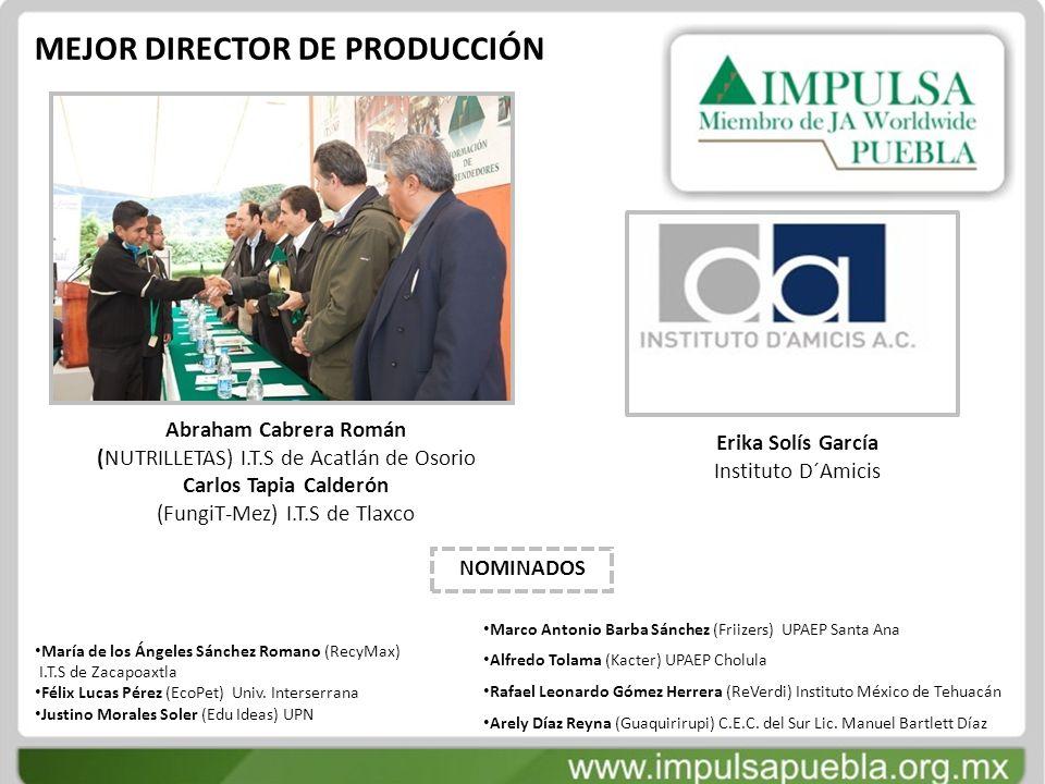 MEJOR DIRECTOR DE PRODUCCIÓN Abraham Cabrera Román (NUTRILLETAS) I.T.S de Acatlán de Osorio Carlos Tapia Calderón (FungiT-Mez) I.T.S de Tlaxco Erika S
