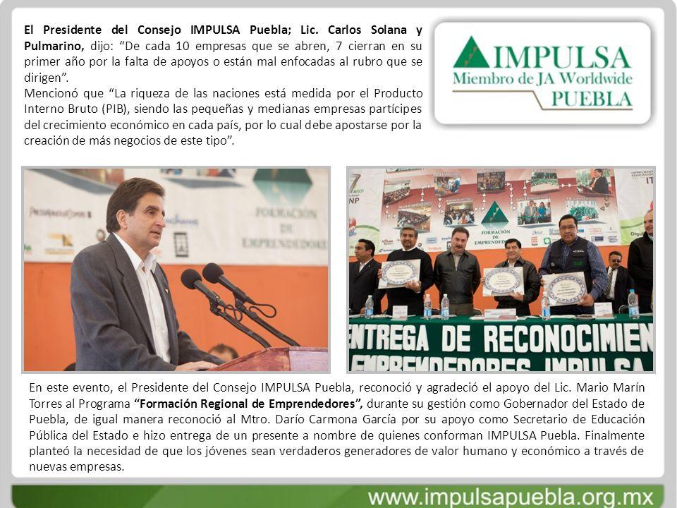 El Presidente del Consejo IMPULSA Puebla; Lic. Carlos Solana y Pulmarino, dijo: De cada 10 empresas que se abren, 7 cierran en su primer año por la fa
