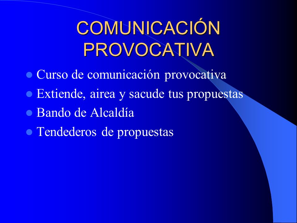 COMUNICACIÓN PROVOCATIVA Curso de comunicación provocativa Extiende, airea y sacude tus propuestas Bando de Alcaldía Tendederos de propuestas