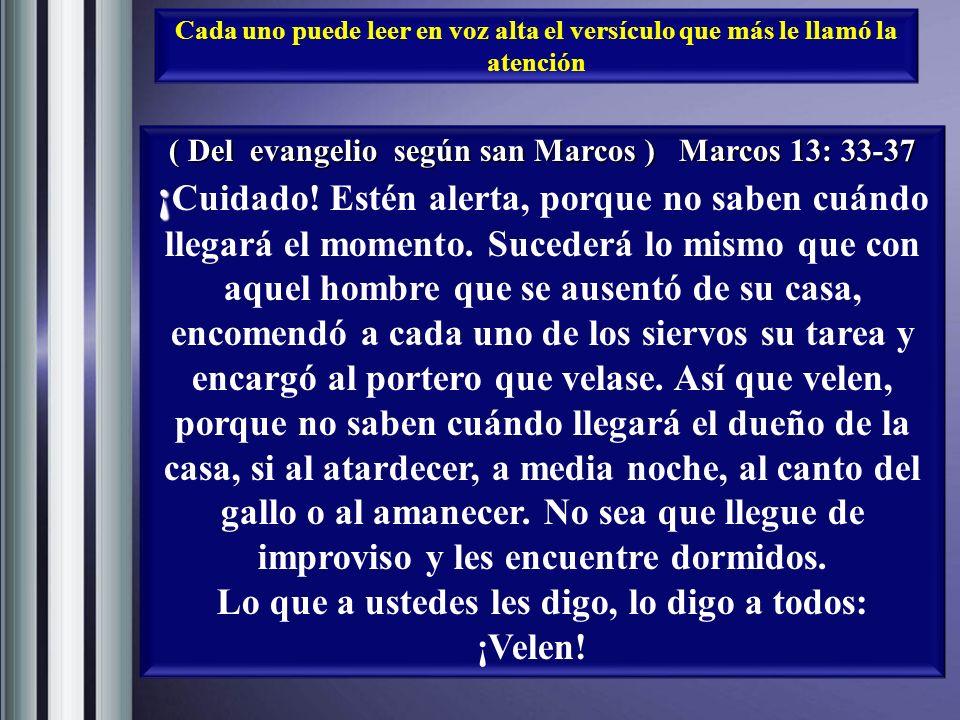 Cada uno puede leer en voz alta el versículo que más le llamó la atención ( Del evangelio según san Marcos ) Marcos 13: 33-37 ¡ ¡ Cuidado.
