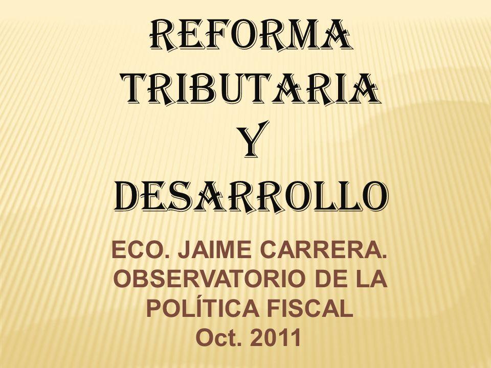 REFORMA TRIBUTARIA Y DESARROLLO ECO. JAIME CARRERA. OBSERVATORIO DE LA POLÍTICA FISCAL Oct. 2011