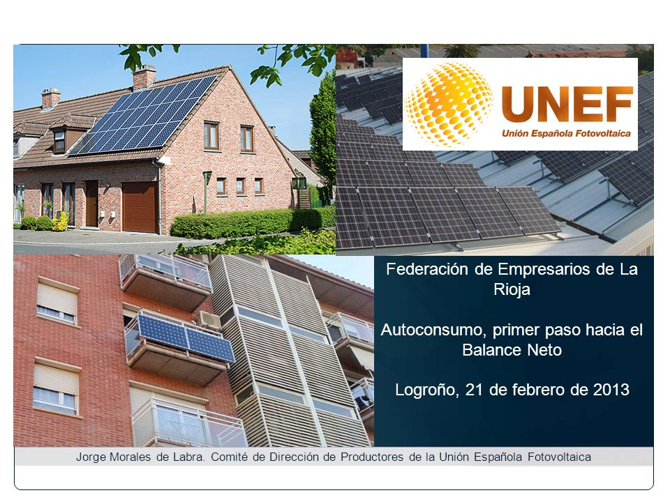 Federación de Empresarios de La Rioja Autoconsumo, primer paso hacia el Balance Neto Logroño, 21 de febrero de 2013 Jorge Morales de Labra. Comité de