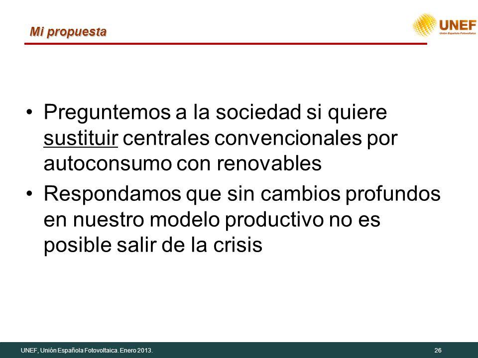 UNEF, Unión Española Fotovoltaica. Enero 2013.26 Mi propuesta Preguntemos a la sociedad si quiere sustituir centrales convencionales por autoconsumo c