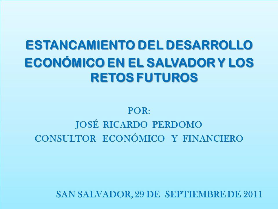 ESTANCAMIENTO DEL DESARROLLO ECONÓMICO EN EL SALVADOR Y LOS RETOS FUTUROS POR: JOSÉ RICARDO PERDOMO CONSULTOR ECONÓMICO Y FINANCIERO SAN SALVADOR, 29