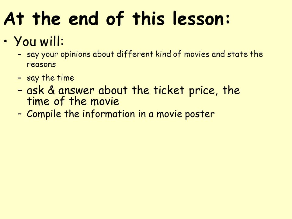 At the end of this lesson: You will: –say your opinions about different kind of movies and state the reasons –say the time –ask & answer about the tic