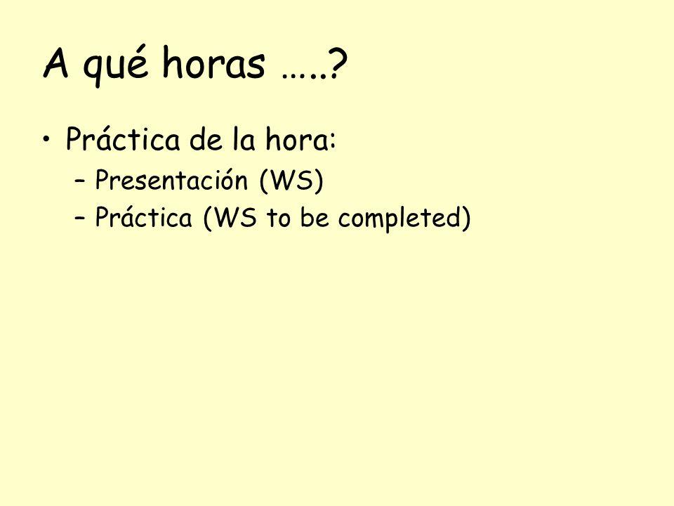 A qué horas ….. Práctica de la hora: –Presentación (WS) –Práctica (WS to be completed)