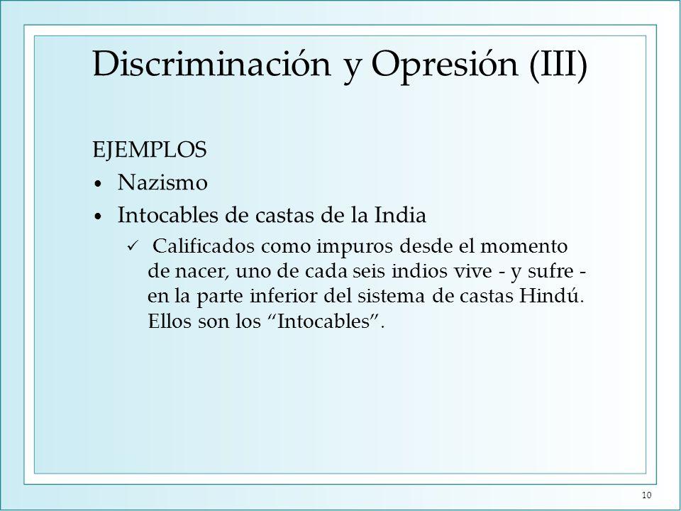 Discriminación y Opresión (III) EJEMPLOS Nazismo Intocables de castas de la India Calificados como impuros desde el momento de nacer, uno de cada seis