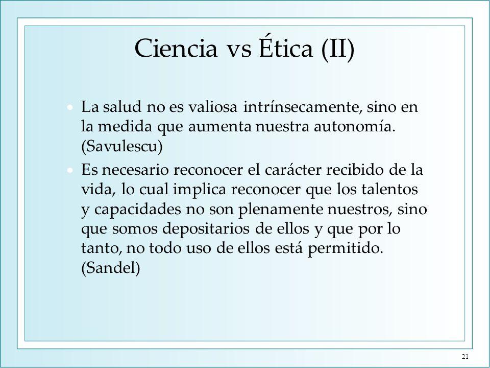 Ciencia vs Ética (II) La salud no es valiosa intrínsecamente, sino en la medida que aumenta nuestra autonomía. (Savulescu) Es necesario reconocer el c