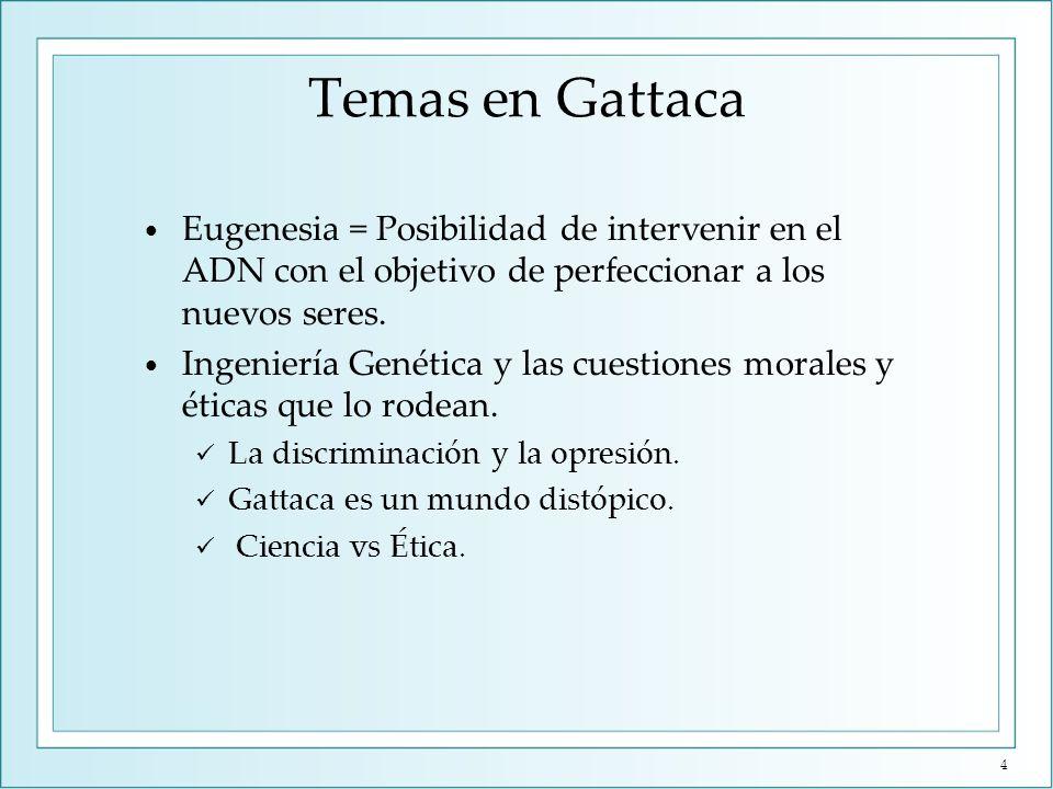 Temas en Gattaca Eugenesia = Posibilidad de intervenir en el ADN con el objetivo de perfeccionar a los nuevos seres. Ingeniería Genética y las cuestio