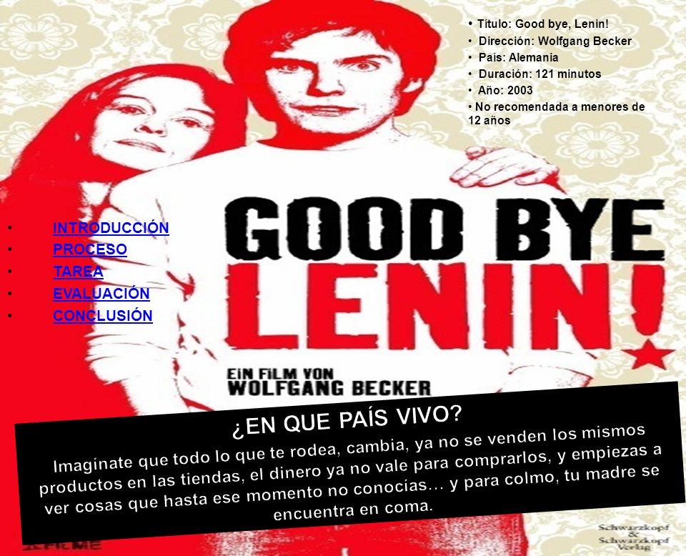 Título: Good bye, Lenin! Dirección: Wolfgang Becker País: Alemania Duración: 121 minutos Año: 2003 No recomendada a menores de 12 años INTRODUCCIÓN PR