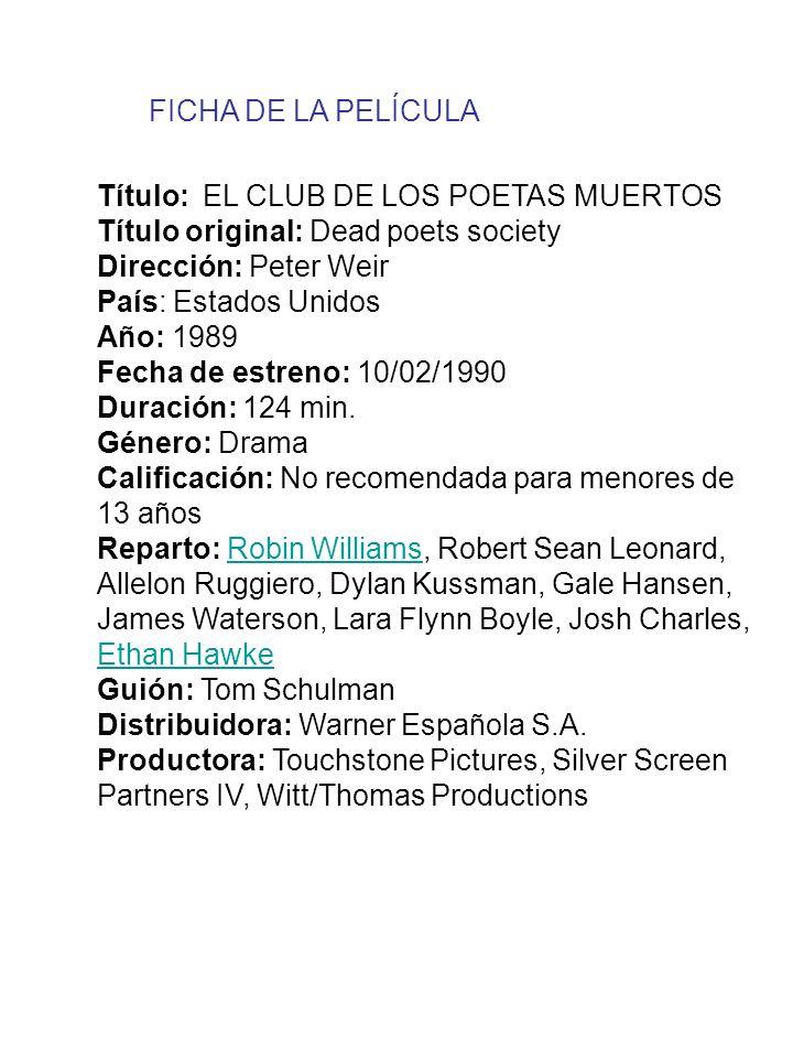 Título: EL CLUB DE LOS POETAS MUERTOS Título original: Dead poets society Dirección: Peter Weir País: Estados Unidos Año: 1989 Fecha de estreno: 10/02/1990 Duración: 124 min.
