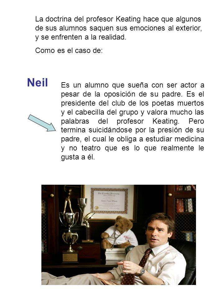 Neil Es un alumno que sueña con ser actor a pesar de la oposición de su padre.