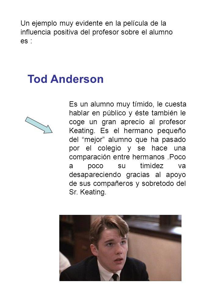 Tod Anderson Es un alumno muy tímido, le cuesta hablar en público y éste también le coge un gran aprecio al profesor Keating.