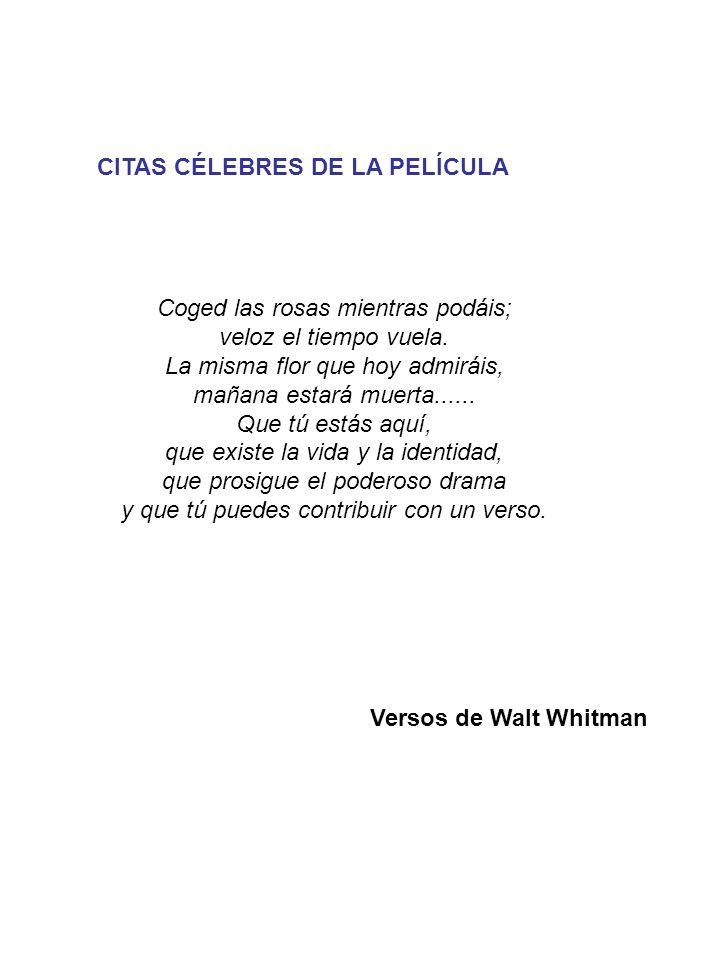 CITAS CÉLEBRES DE LA PELÍCULA Versos de Walt Whitman Coged las rosas mientras podáis; veloz el tiempo vuela.