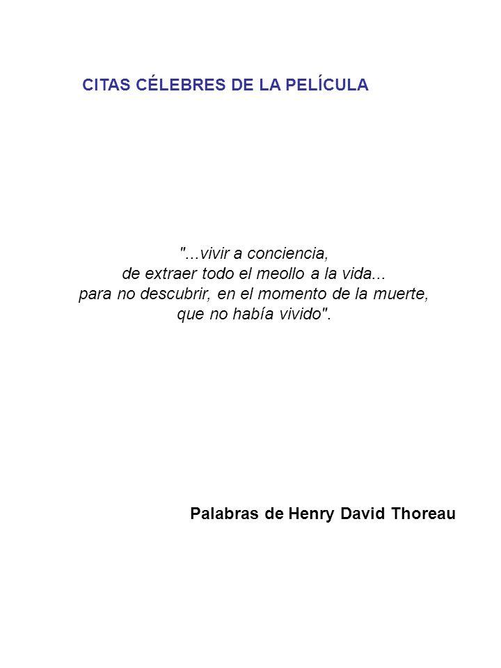CITAS CÉLEBRES DE LA PELÍCULA Palabras de Henry David Thoreau ...vivir a conciencia, de extraer todo el meollo a la vida...
