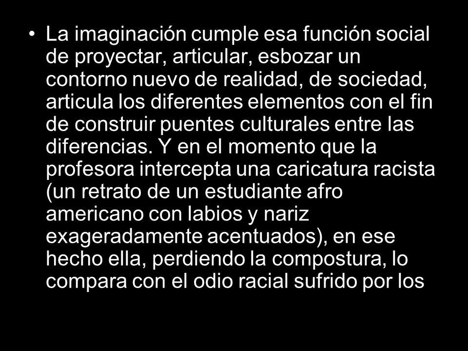 La imaginación cumple esa función social de proyectar, articular, esbozar un contorno nuevo de realidad, de sociedad, articula los diferentes elementos con el fin de construir puentes culturales entre las diferencias.