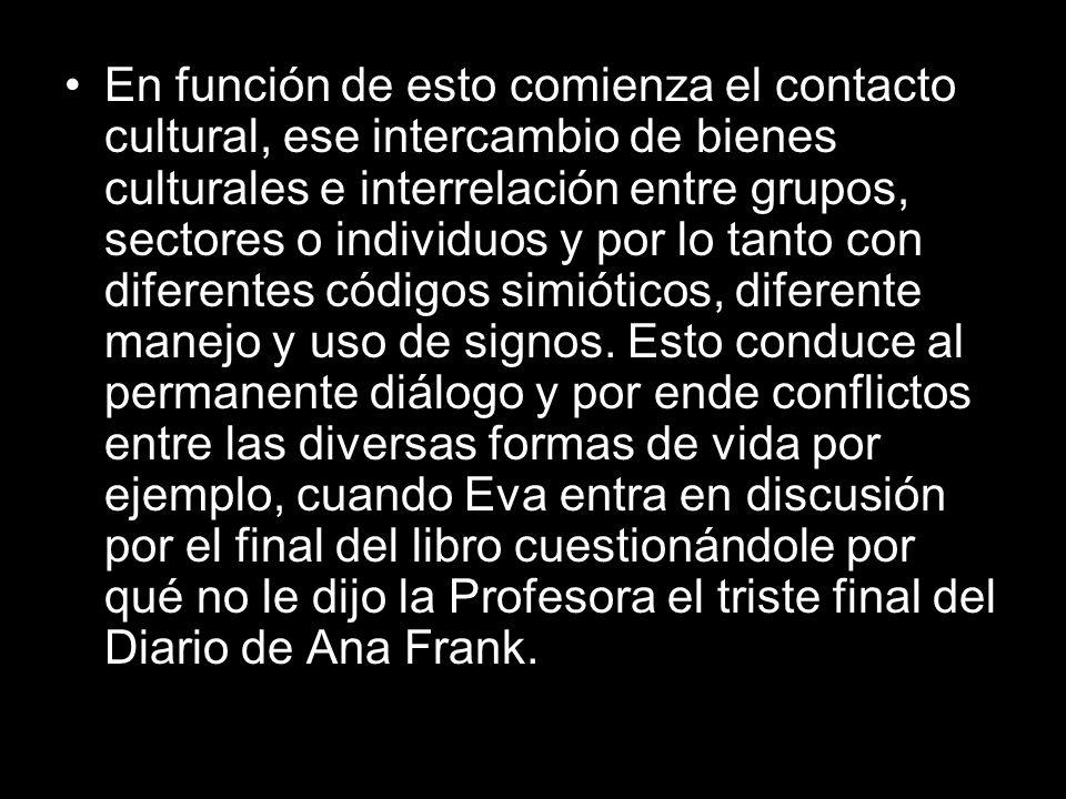 En función de esto comienza el contacto cultural, ese intercambio de bienes culturales e interrelación entre grupos, sectores o individuos y por lo tanto con diferentes códigos simióticos, diferente manejo y uso de signos.