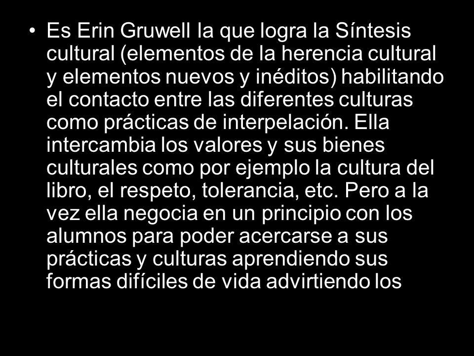 Es Erin Gruwell la que logra la Síntesis cultural (elementos de la herencia cultural y elementos nuevos y inéditos) habilitando el contacto entre las diferentes culturas como prácticas de interpelación.