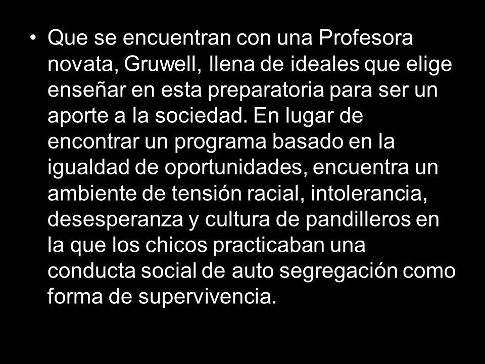 Que se encuentran con una Profesora novata, Gruwell, llena de ideales que elige enseñar en esta preparatoria para ser un aporte a la sociedad.