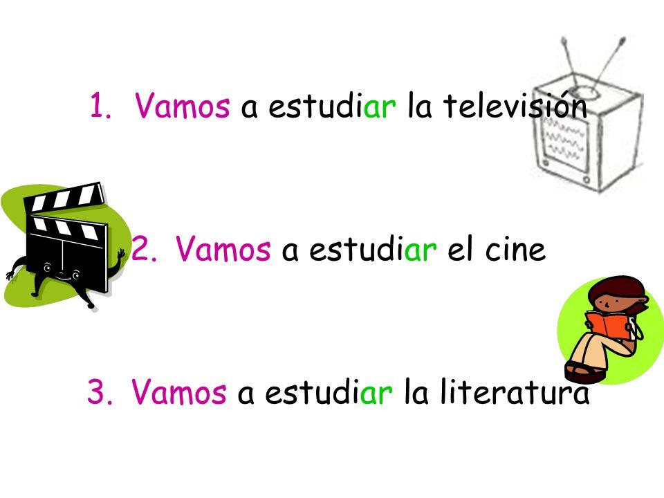1.Vamos a estudiar la televisión 2.Vamos a estudiar el cine 3.Vamos a estudiar la literatura
