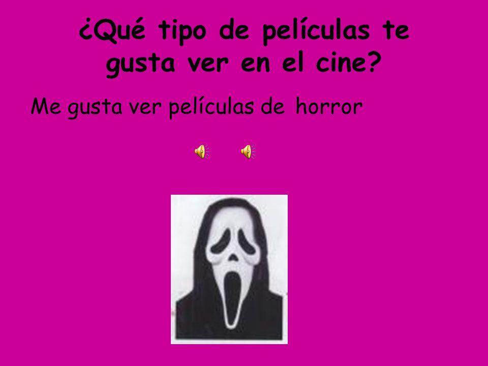 ¿Qué tipo de películas te gusta ver en el cine? Me gusta ver películas dehorror