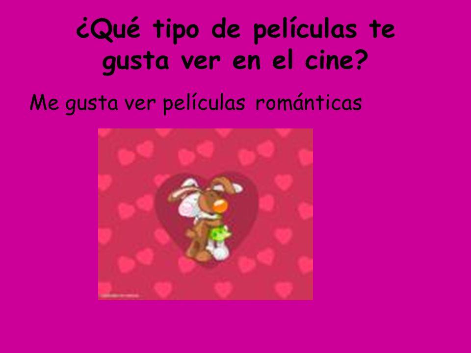 ¿Qué tipo de películas te gusta ver en el cine? Me gusta ver películasrománticas