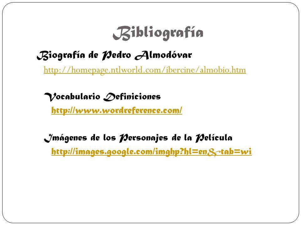 Bibliografía Biografía de Pedro Almodóvar http://homepage.ntlworld.com/ibercine/almobio.htm Vocabulario Definiciones http://www.wordreference.com/ Imágenes de los Personajes de la Película http://images.google.com/imghp?hl=en&tab=wi