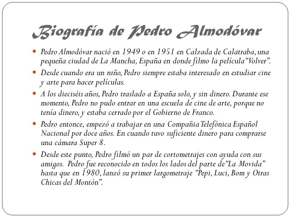 Biografía de Pedro Almodóvar Pedro Almodóvar nació en 1949 o en 1951 en Calzada de Calatraba, una pequeña ciudad de La Mancha, España en donde filmo la película Volver.