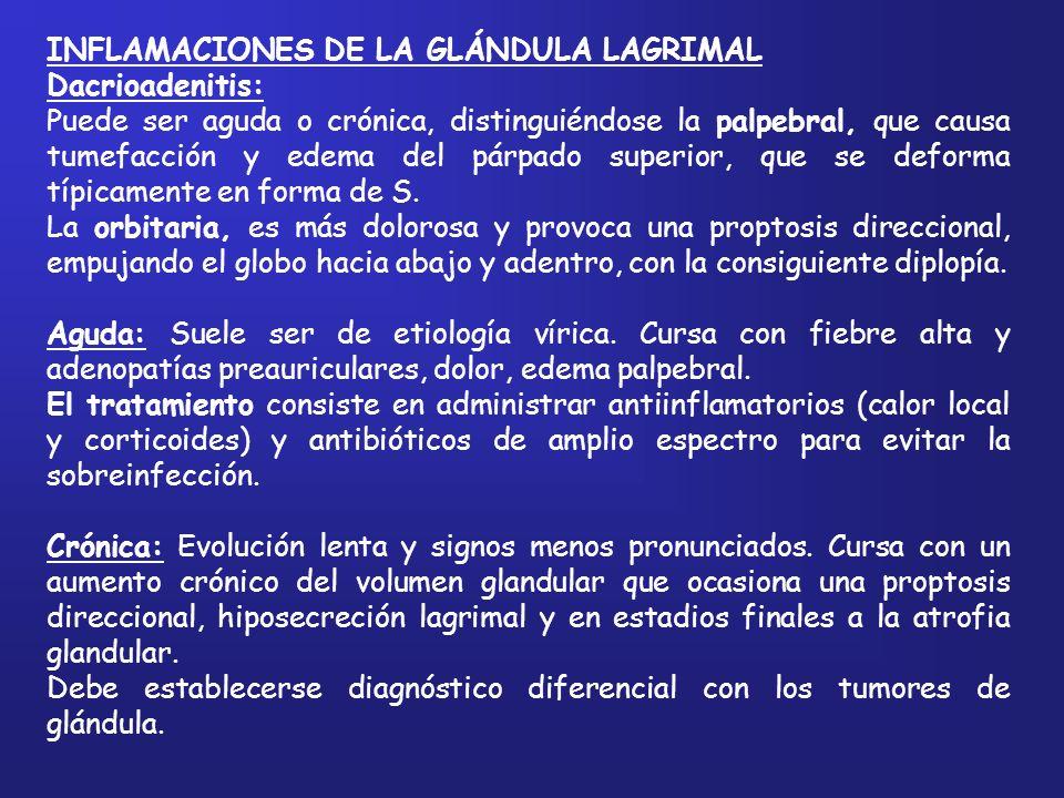 INFLAMACIONES DE LA GLÁNDULA LAGRIMAL Dacrioadenitis: Puede ser aguda o crónica, distinguiéndose la palpebral, que causa tumefacción y edema del párpa