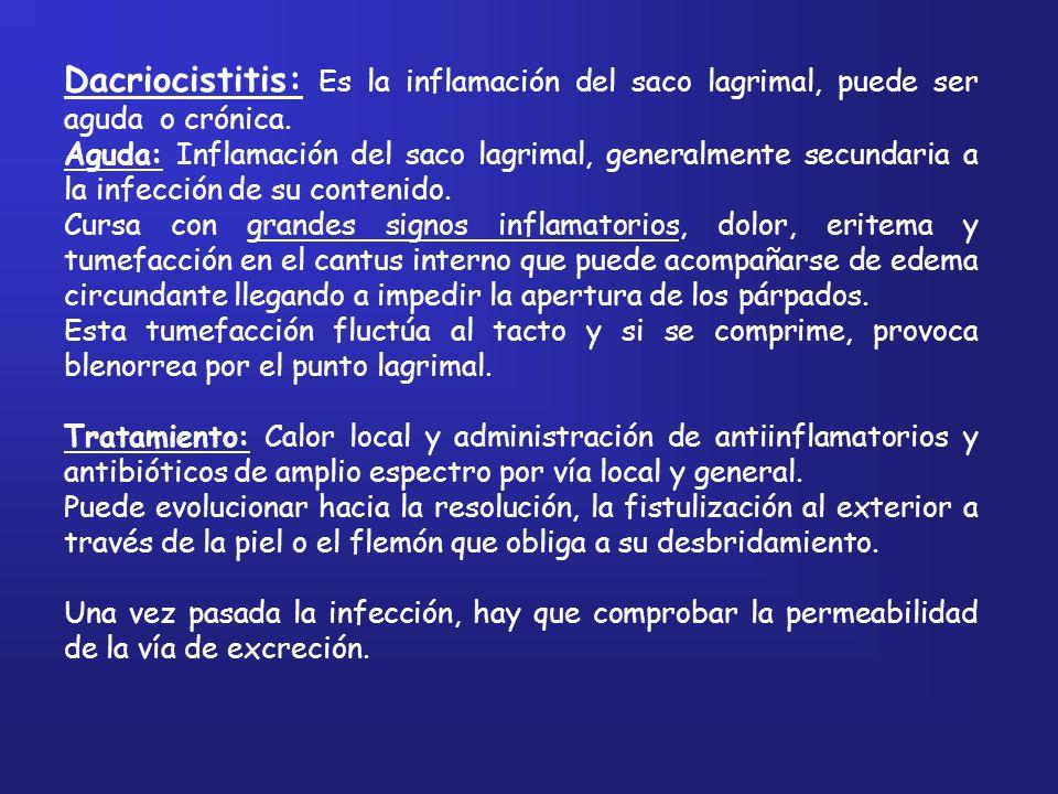 Dacriocistitis: Es la inflamación del saco lagrimal, puede ser aguda o crónica. Aguda: Inflamación del saco lagrimal, generalmente secundaria a la inf