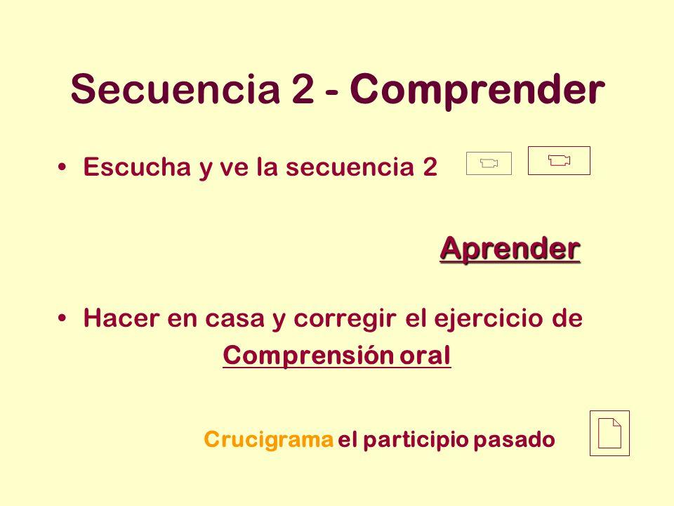 Secuencia 2 - Comprender Escucha y ve la secuencia 2 Hacer en casa y corregir el ejercicio de Comprensión oral Aprender Crucigrama el participio pasad
