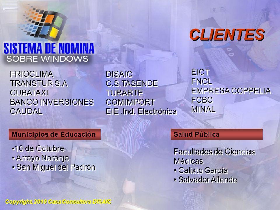 Copyright, 2010 Casa Consultora DISAIC CLIENTES Empresas Productoras Grupos Industriales ENIMO VIDRAL ENVAMET ALASTOR INGENIERIA PRODUCTORA DE EQUIPOS SEGERE FRIGEL NACIONAL AUTOPARTES CONSTRUIMPORT TRACTOIMPORT TRASIMPORT ENIMO VIDRAL ENVAMET ALASTOR INGENIERIA PRODUCTORA DE EQUIPOS SEGERE FRIGEL NACIONAL AUTOPARTES CONSTRUIMPORT TRACTOIMPORT TRASIMPORT GRUPO GBC GRUPO RC GRUPO GBC GRUPO RC SERVISIME SEPCOM ACINOX COMERCIAL ACINOX METAL ELECTRICA ACINOX METAL HIDRAULICO SERVISIME SEPCOM ACINOX COMERCIAL ACINOX METAL ELECTRICA ACINOX METAL HIDRAULICO