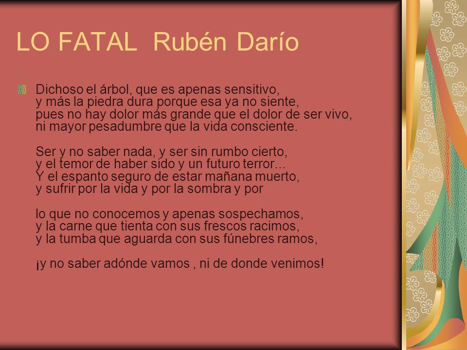 LO FATAL Rubén Darío Dichoso el árbol, que es apenas sensitivo, y más la piedra dura porque esa ya no siente, pues no hay dolor más grande que el dolo