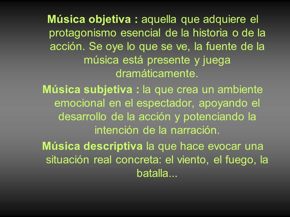 Música objetiva : aquella que adquiere el protagonismo esencial de la historia o de la acción. Se oye lo que se ve, la fuente de la música está presen