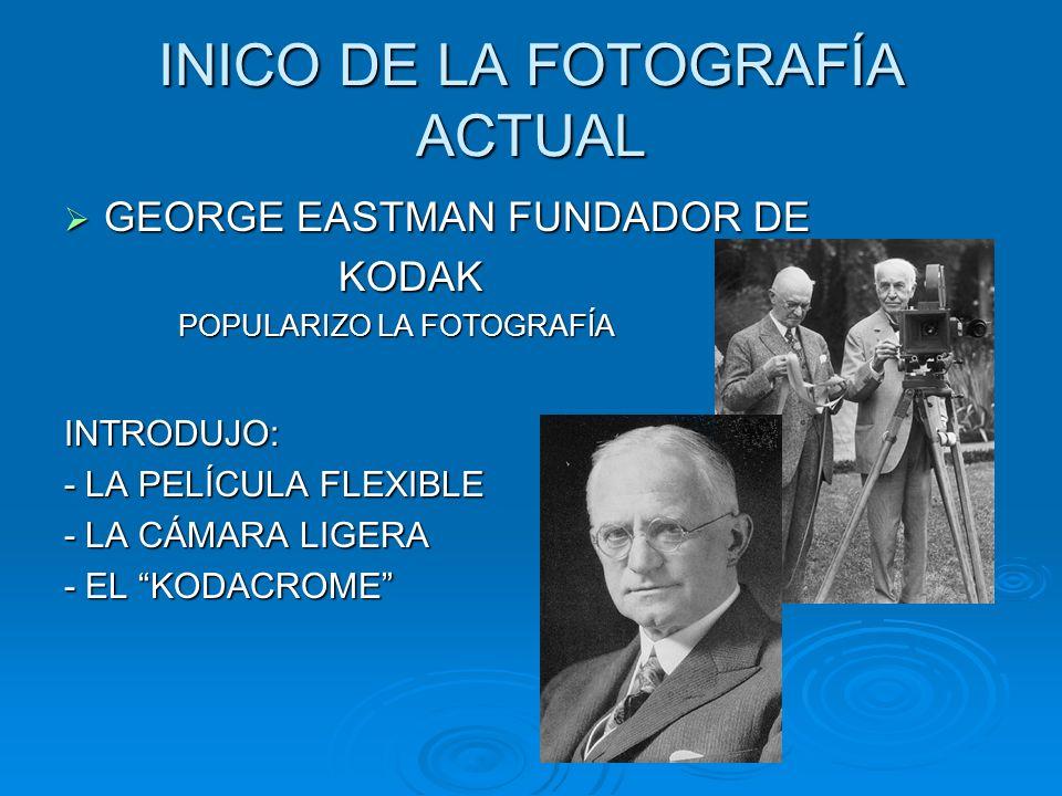 INICO DE LA FOTOGRAFÍA ACTUAL GEORGE EASTMAN FUNDADOR DE GEORGE EASTMAN FUNDADOR DE KODAK KODAK POPULARIZO LA FOTOGRAFÍA POPULARIZO LA FOTOGRAFÍAINTRODUJO: - LA PELÍCULA FLEXIBLE - LA CÁMARA LIGERA - EL KODACROME