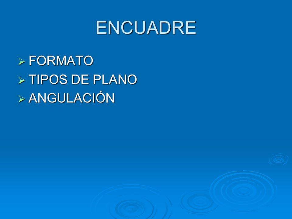 ENCUADRE FORMATO FORMATO TIPOS DE PLANO TIPOS DE PLANO ANGULACIÓN ANGULACIÓN