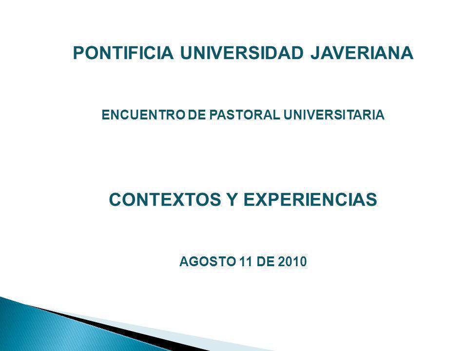 PONTIFICIA UNIVERSIDAD JAVERIANA ENCUENTRO DE PASTORAL UNIVERSITARIA CONTEXTOS Y EXPERIENCIAS AGOSTO 11 DE 2010