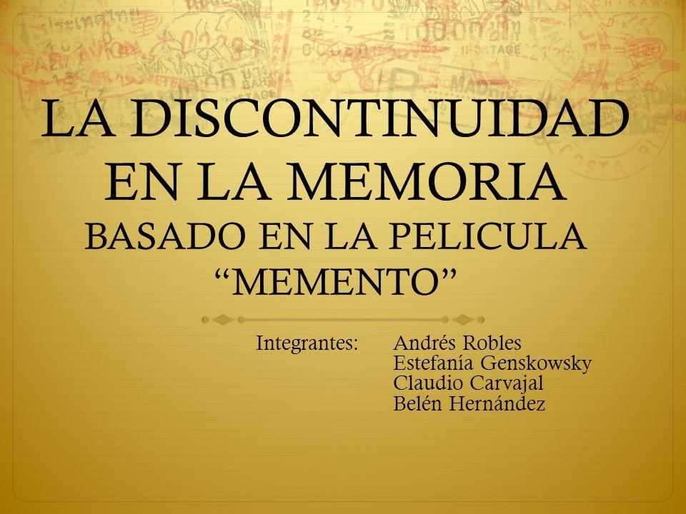 LA DISCONTINUIDAD EN LA MEMORIA BASADO EN LA PELICULA MEMENTO Integrantes:Andrés Robles Estefanía Genskowsky Claudio Carvajal Belén Hernández