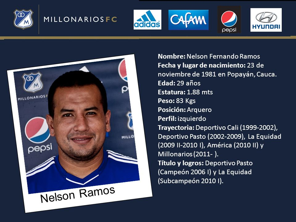Nelson Ramos Nombre: Nelson Fernando Ramos Fecha y lugar de nacimiento: 23 de noviembre de 1981 en Popayán, Cauca. Edad: 29 años Estatura: 1.88 mts Pe