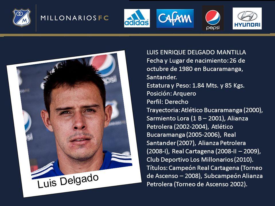 Luis Delgado LUIS ENRIQUE DELGADO MANTILLA Fecha y Lugar de nacimiento: 26 de octubre de 1980 en Bucaramanga, Santander. Estatura y Peso: 1.84 Mts. y