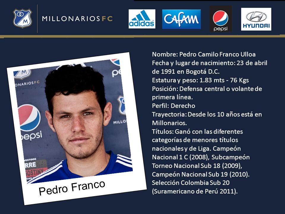 Pedro Franco Nombre: Pedro Camilo Franco Ulloa Fecha y lugar de nacimiento: 23 de abril de 1991 en Bogotá D.C. Estatura y peso: 1.83 mts - 76 Kgs Posi