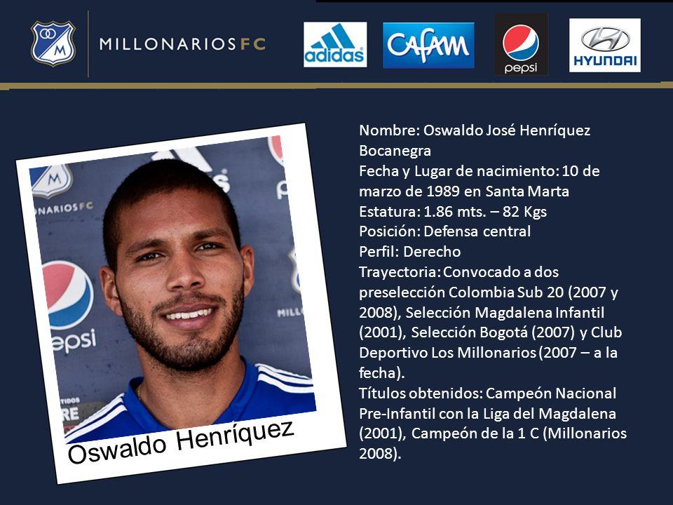 Oswaldo Henríquez Nombre: Oswaldo José Henríquez Bocanegra Fecha y Lugar de nacimiento: 10 de marzo de 1989 en Santa Marta Estatura: 1.86 mts. – 82 Kg