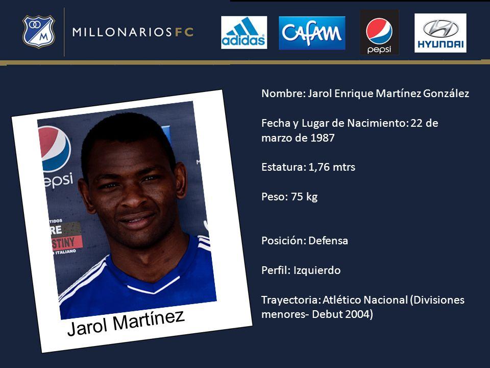 Jarol Martínez Nombre: Jarol Enrique Martínez González Fecha y Lugar de Nacimiento: 22 de marzo de 1987 Estatura: 1,76 mtrs Peso: 75 kg Posición: Defe