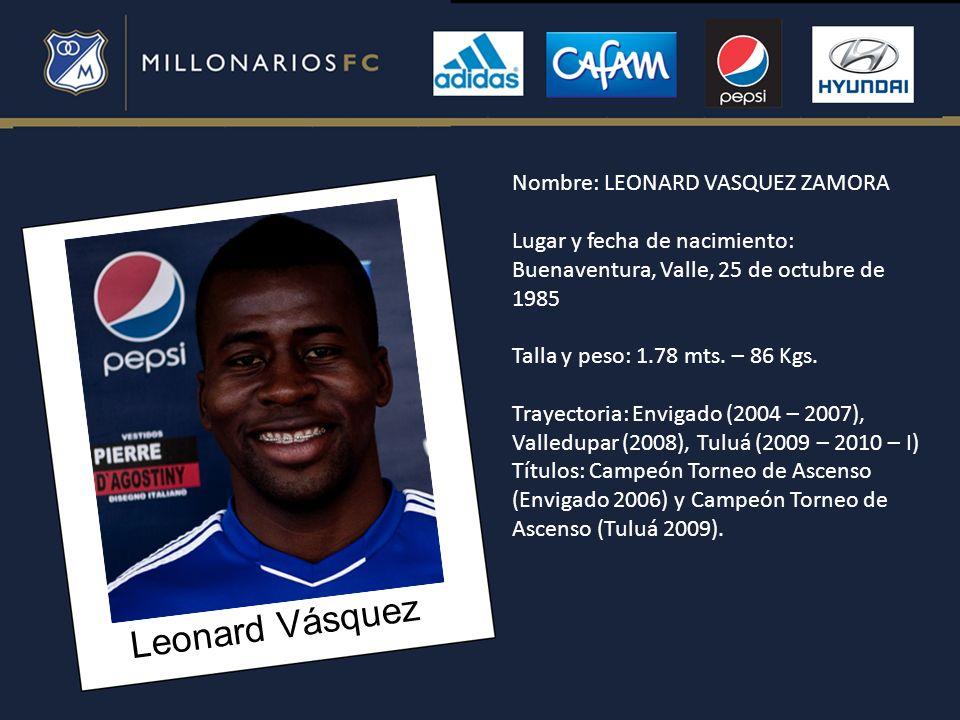 Leonard Vásquez Nombre: LEONARD VASQUEZ ZAMORA Lugar y fecha de nacimiento: Buenaventura, Valle, 25 de octubre de 1985 Talla y peso: 1.78 mts. – 86 Kg