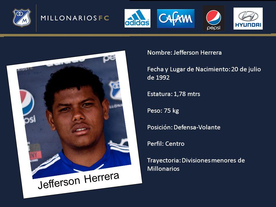Jefferson Herrera Nombre: Jefferson Herrera Fecha y Lugar de Nacimiento: 20 de julio de 1992 Estatura: 1,78 mtrs Peso: 75 kg Posición: Defensa-Volante