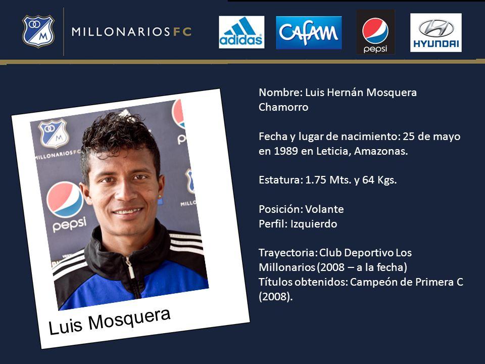 Luis Mosquera Nombre: Luis Hernán Mosquera Chamorro Fecha y lugar de nacimiento: 25 de mayo en 1989 en Leticia, Amazonas. Estatura: 1.75 Mts. y 64 Kgs
